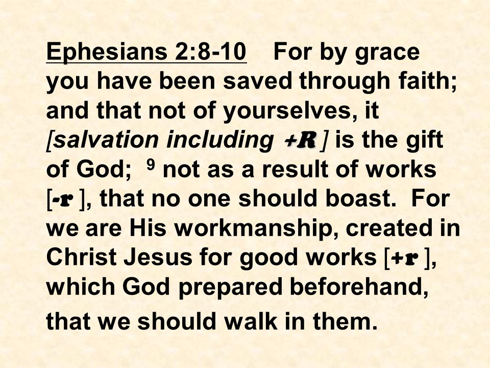 +R Ephesians 2:8-10 For by grace you have been saved through faith; and that not of yourselves, it [salvation including +R ] is the gift of God; 9 not