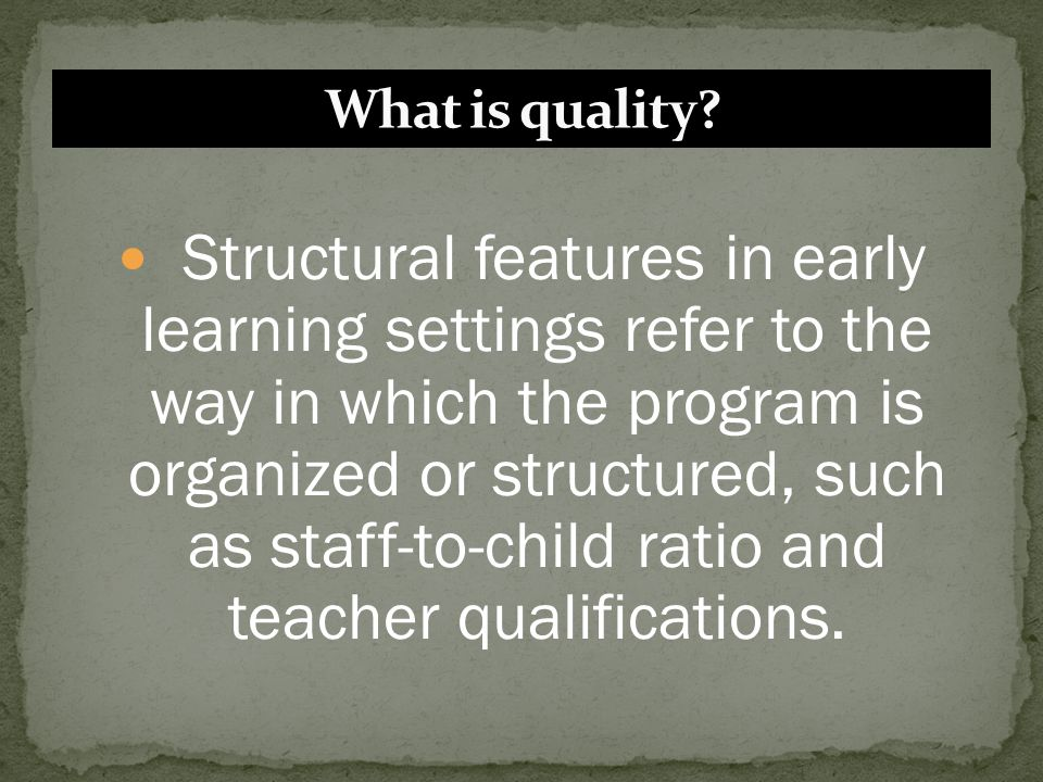 Structural features in early learning settings refer to the way in which the program is organized or structured, such as staff-to-child ratio and teac