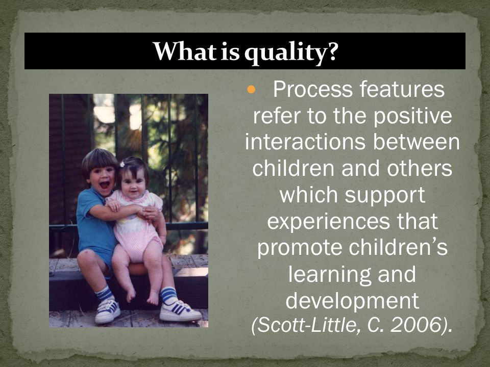 Process features refer to the positive interactions between children and others which support experiences that promote children ' s learning and devel