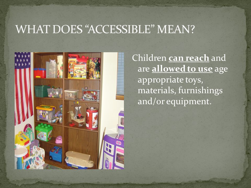Children can reach and are allowed to use age appropriate toys, materials, furnishings and/or equipment.