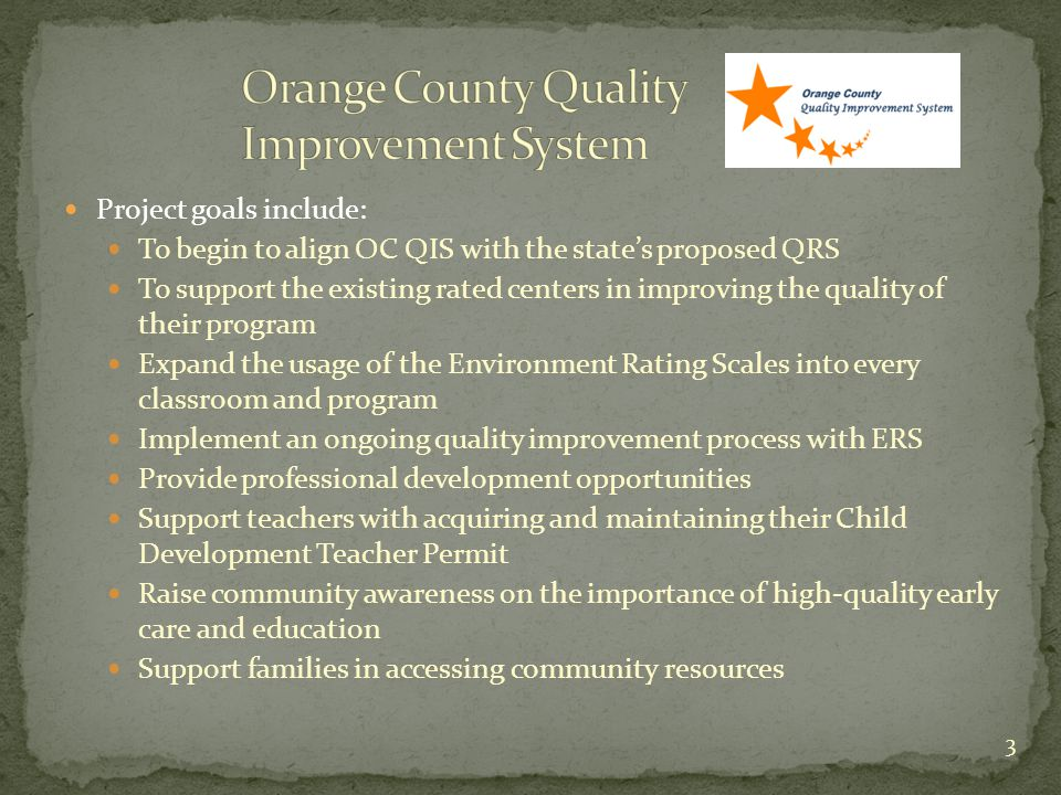 Project goals include: To begin to align OC QIS with the state's proposed QRS To support the existing rated centers in improving the quality of their