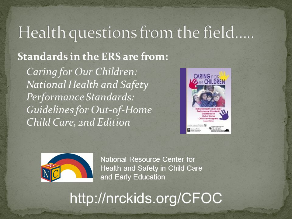 Standards in the ERS are from: Caring for Our Children: National Health and Safety Performance Standards: Guidelines for Out-of-Home Child Care, 2nd E