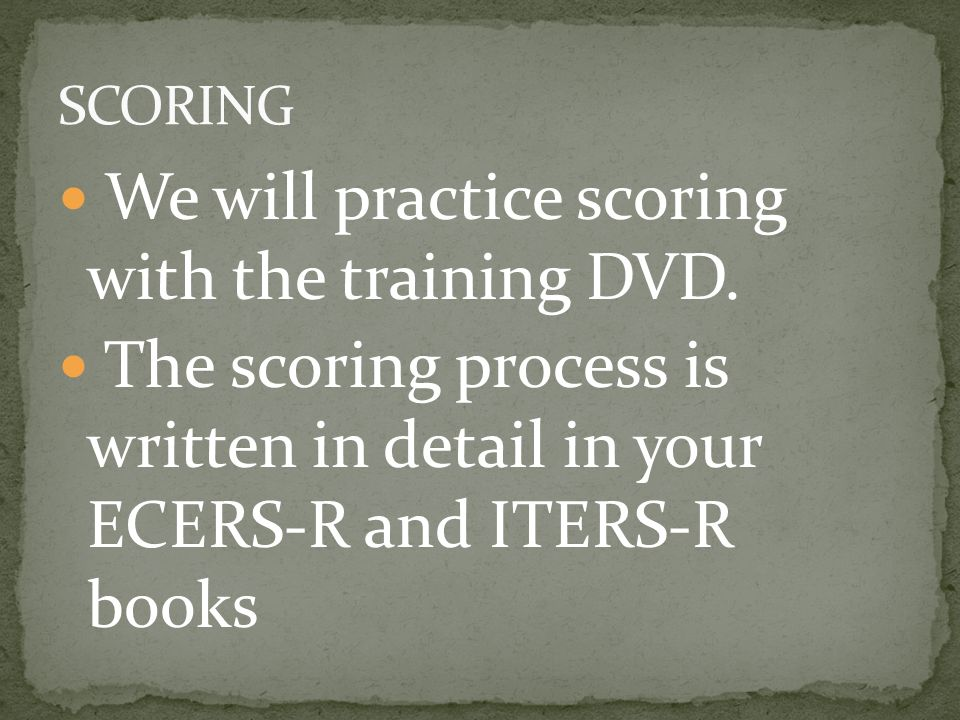 We will practice scoring with the training DVD. The scoring process is written in detail in your ECERS-R and ITERS-R books