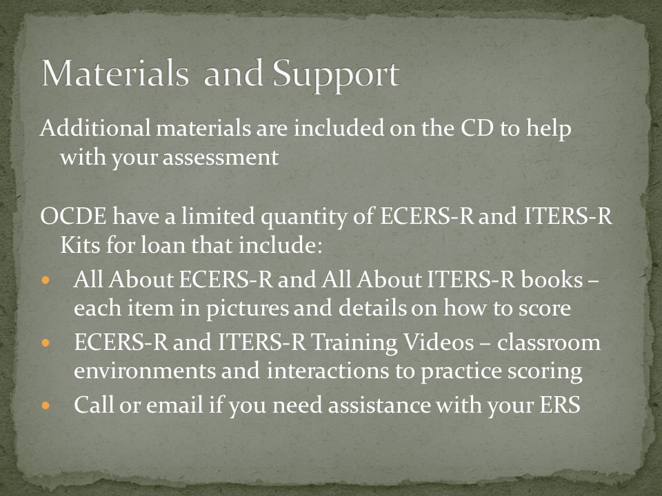 Additional materials are included on the CD to help with your assessment OCDE have a limited quantity of ECERS-R and ITERS-R Kits for loan that includ