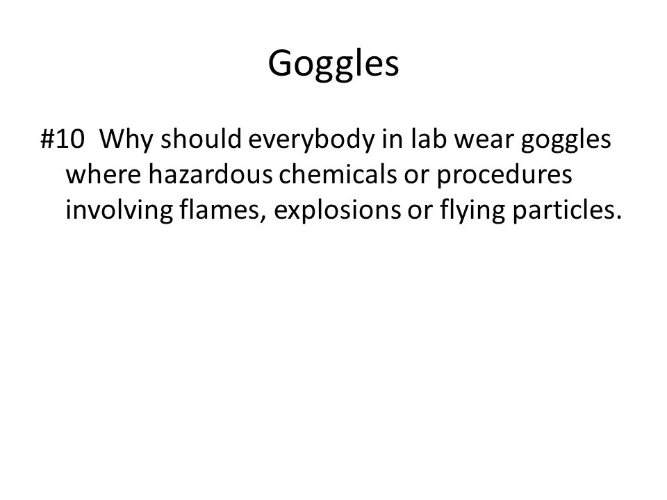 Goggles #10 Why should everybody in lab wear goggles where hazardous chemicals or procedures involving flames, explosions or flying particles.