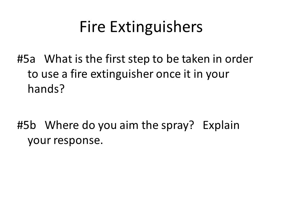 Fire Extinguishers #5a What is the first step to be taken in order to use a fire extinguisher once it in your hands.