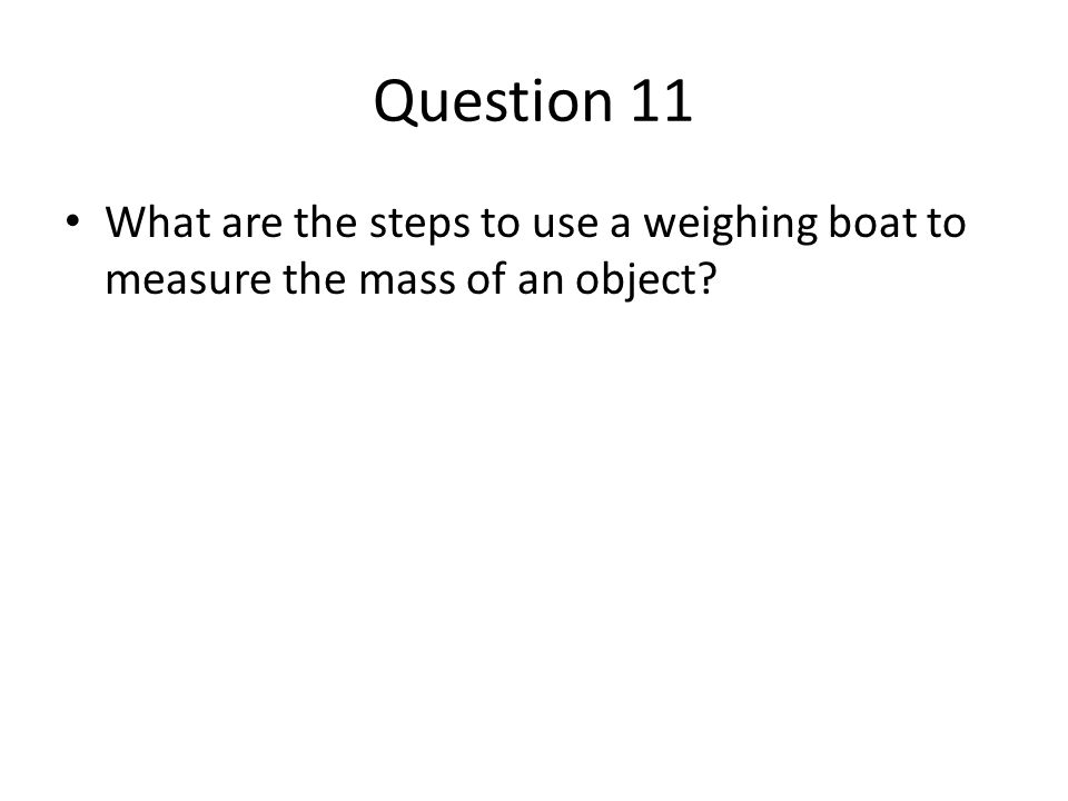 Question 11 What are the steps to use a weighing boat to measure the mass of an object