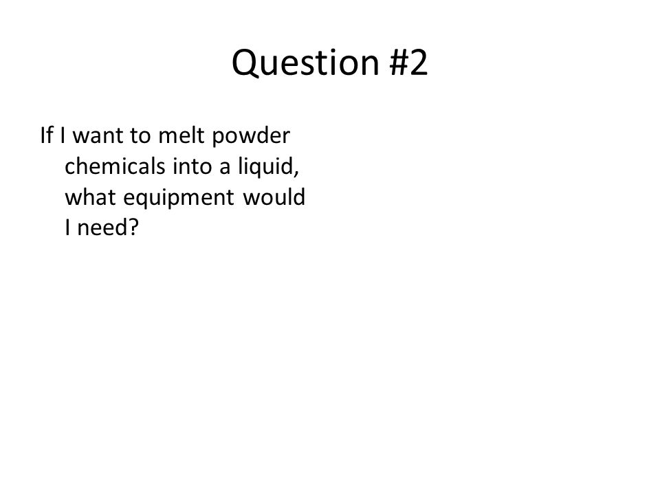 Question #2 If I want to melt powder chemicals into a liquid, what equipment would I need