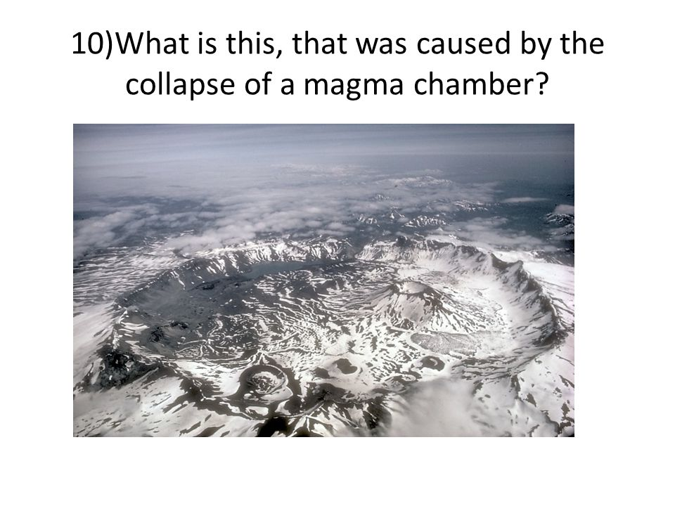 10)What is this, that was caused by the collapse of a magma chamber?