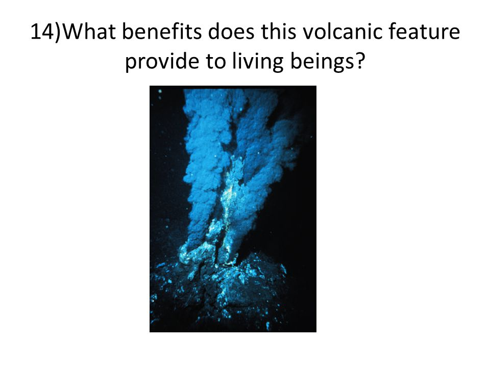 14)What benefits does this volcanic feature provide to living beings?