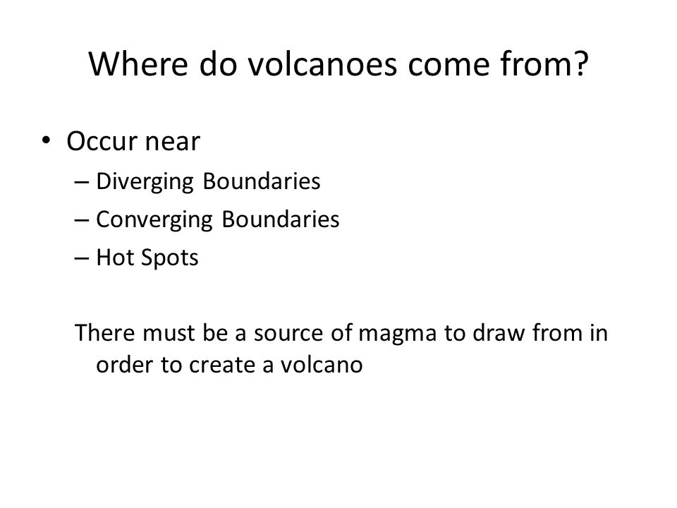 Where do volcanoes come from? Occur near – Diverging Boundaries – Converging Boundaries – Hot Spots There must be a source of magma to draw from in or