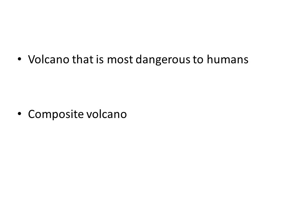 Volcano that is most dangerous to humans Composite volcano