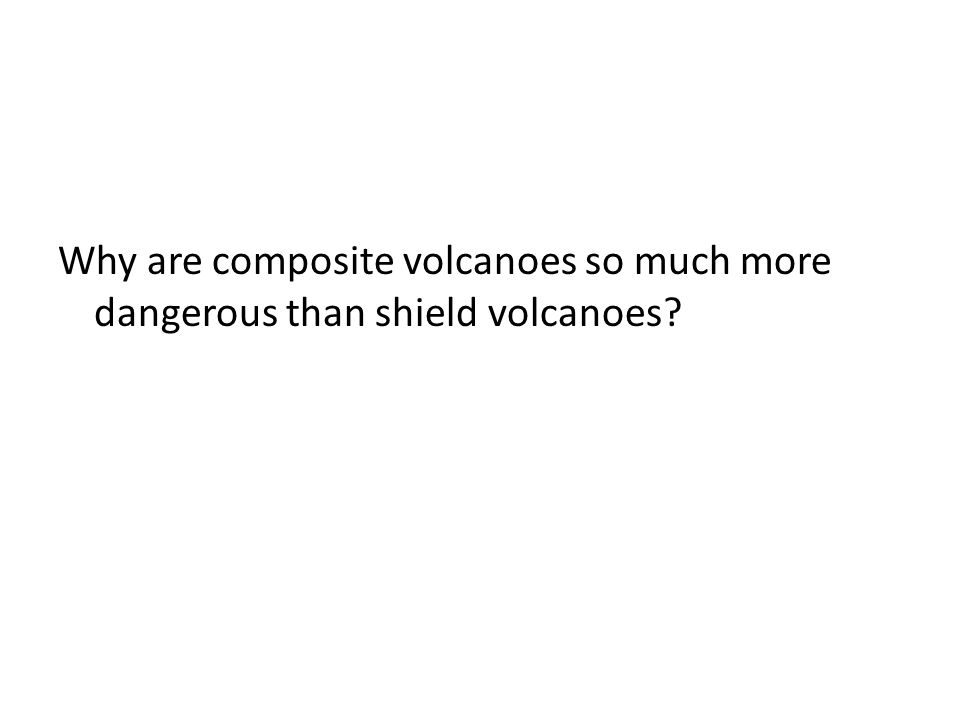 Why are composite volcanoes so much more dangerous than shield volcanoes?