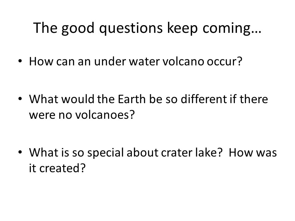 The good questions keep coming… How can an under water volcano occur? What would the Earth be so different if there were no volcanoes? What is so spec