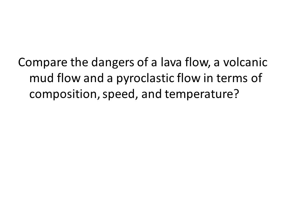 Compare the dangers of a lava flow, a volcanic mud flow and a pyroclastic flow in terms of composition, speed, and temperature?