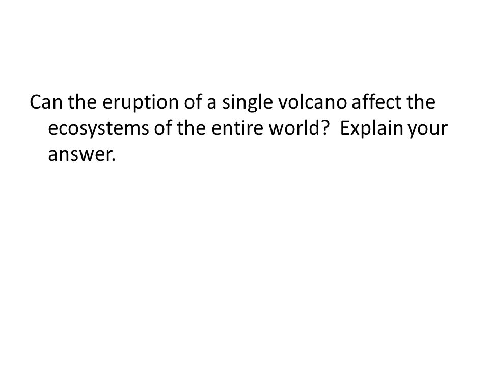 Can the eruption of a single volcano affect the ecosystems of the entire world? Explain your answer.