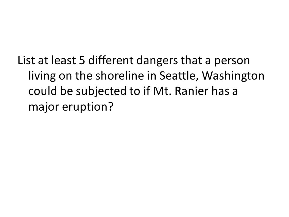 List at least 5 different dangers that a person living on the shoreline in Seattle, Washington could be subjected to if Mt. Ranier has a major eruptio