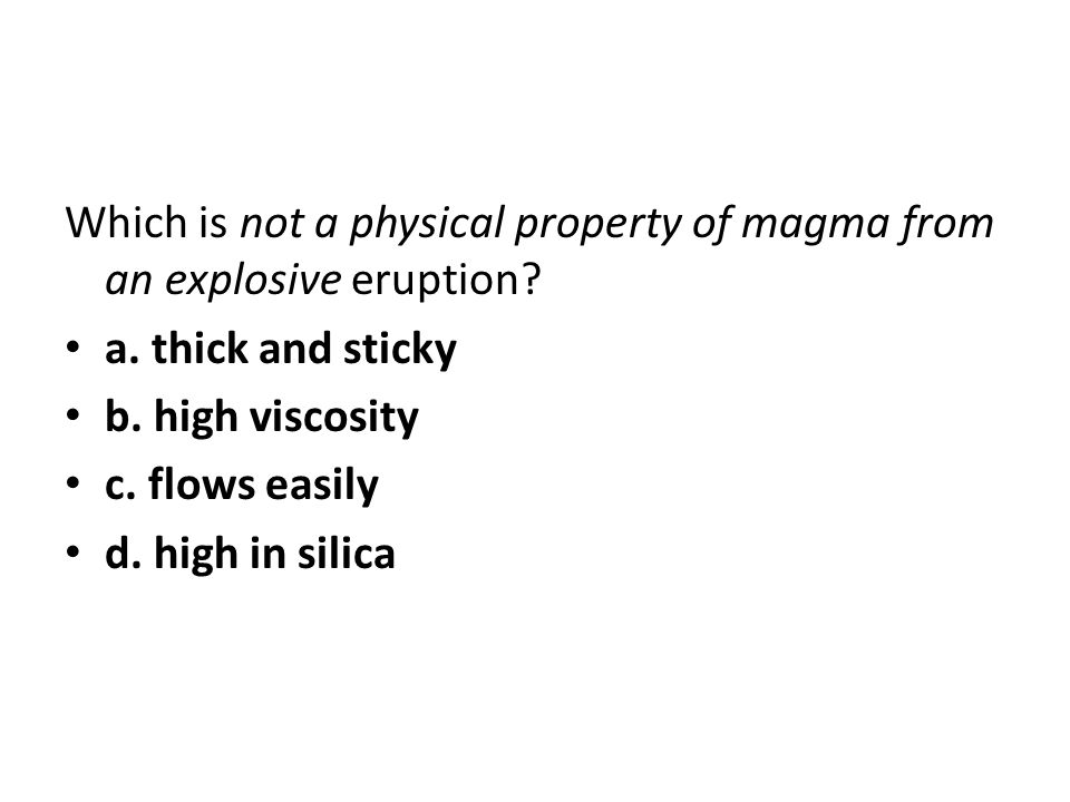 Which is not a physical property of magma from an explosive eruption? a. thick and sticky b. high viscosity c. flows easily d. high in silica
