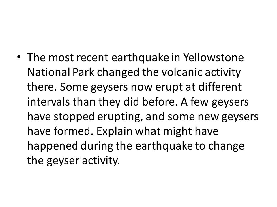 The most recent earthquake in Yellowstone National Park changed the volcanic activity there. Some geysers now erupt at different intervals than they d