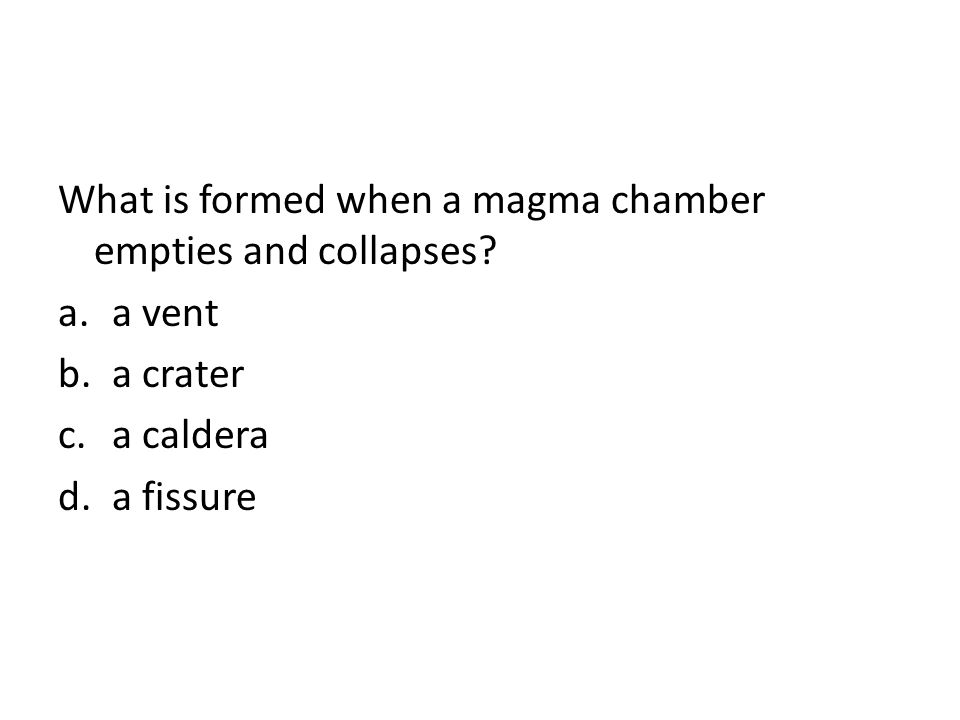 What is formed when a magma chamber empties and collapses? a.a vent b.a crater c.a caldera d.a fissure
