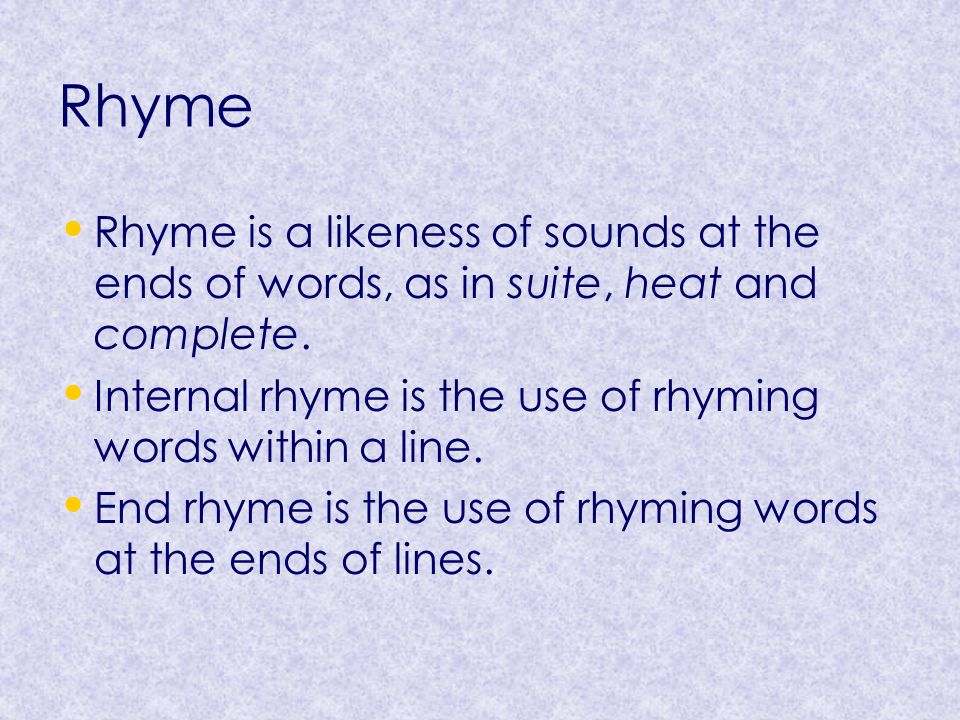 Rhyme Rhyme is a likeness of sounds at the ends of words, as in suite, heat and complete. Internal rhyme is the use of rhyming words within a line. En