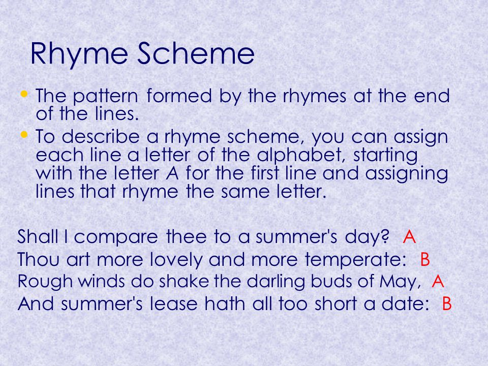 Rhyme Scheme The pattern formed by the rhymes at the end of the lines.