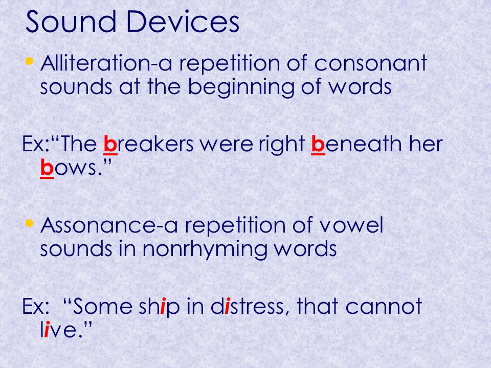Sound Devices Alliteration-a repetition of consonant sounds at the beginning of words Ex: The b reakers were right b eneath her b ows. Assonance-a repetition of vowel sounds in nonrhyming words Ex: Some sh i p in d i stress, that cannot l i ve.