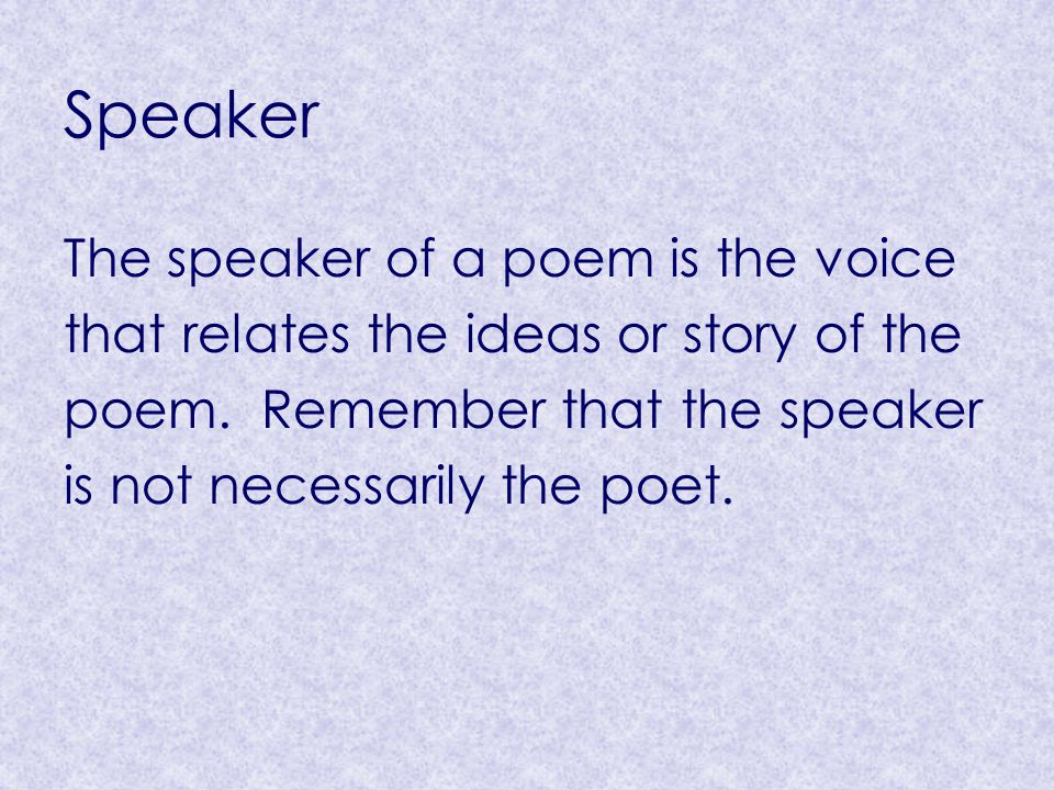 Speaker The speaker of a poem is the voice that relates the ideas or story of the poem. Remember that the speaker is not necessarily the poet.