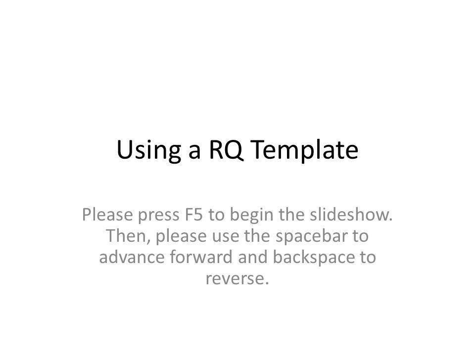 Using a RQ Template Please press F5 to begin the slideshow. Then, please use the spacebar to advance forward and backspace to reverse.