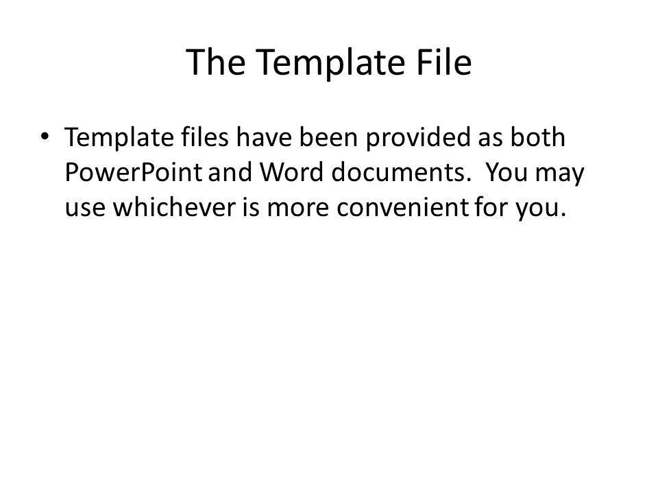 The Template File Template files have been provided as both PowerPoint and Word documents. You may use whichever is more convenient for you.