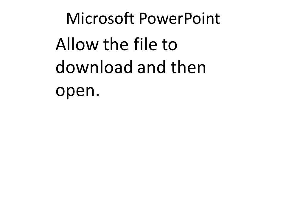 Microsoft PowerPoint Allow the file to download and then open.