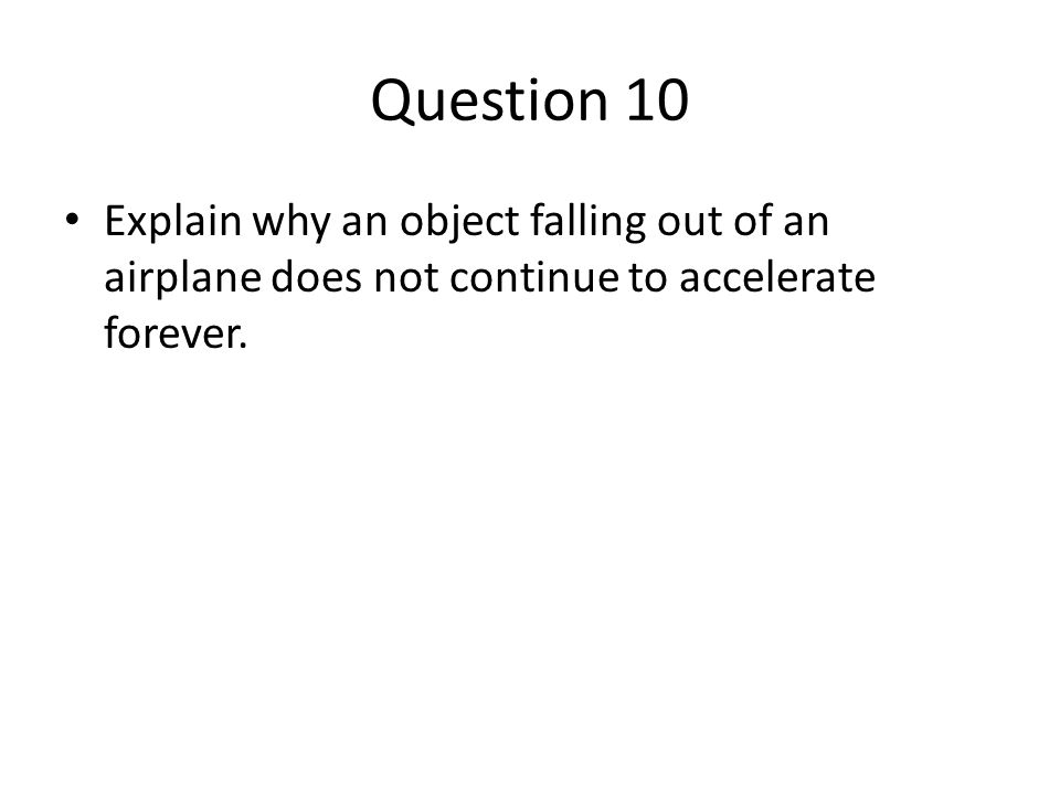 Question 10 Explain why an object falling out of an airplane does not continue to accelerate forever.