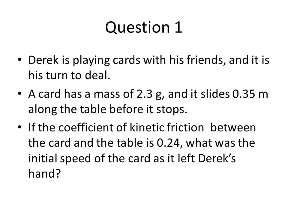Question 1 Derek is playing cards with his friends, and it is his turn to deal. A card has a mass of 2.3 g, and it slides 0.35 m along the table befor