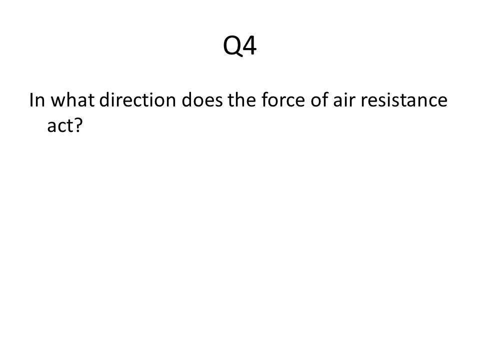 Q4 In what direction does the force of air resistance act?