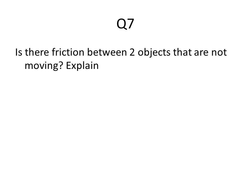 Q7 Is there friction between 2 objects that are not moving? Explain