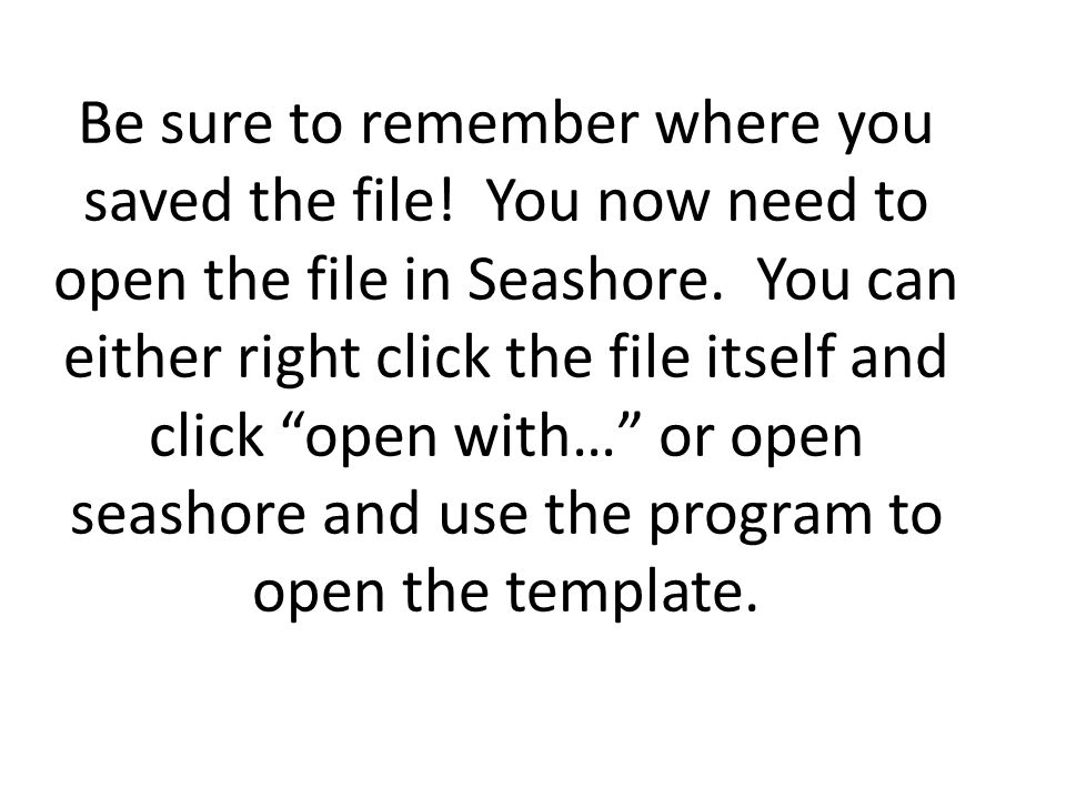 Be sure to remember where you saved the file. You now need to open the file in Seashore.