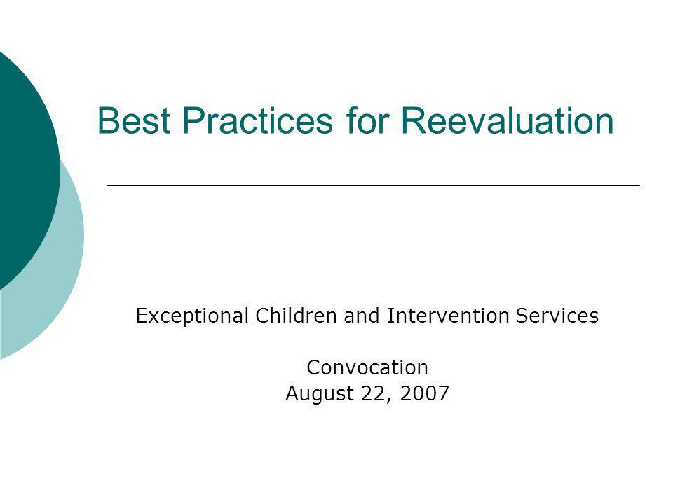 Best Practices for Reevaluation Exceptional Children and Intervention Services Convocation August 22, 2007