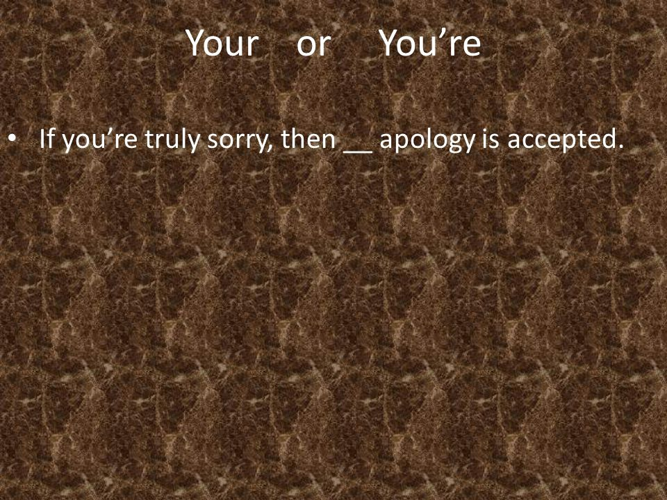 Your or You're If you're truly sorry, then __ apology is accepted.