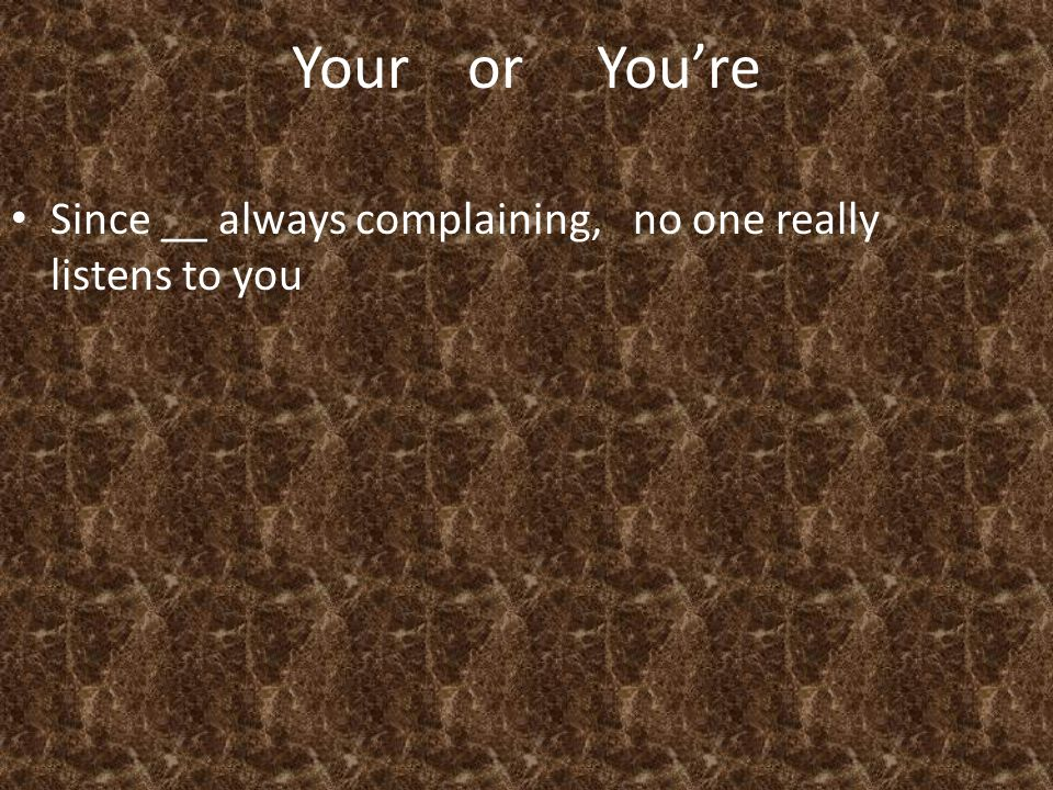 Your or You're Since __ always complaining, no one really listens to you