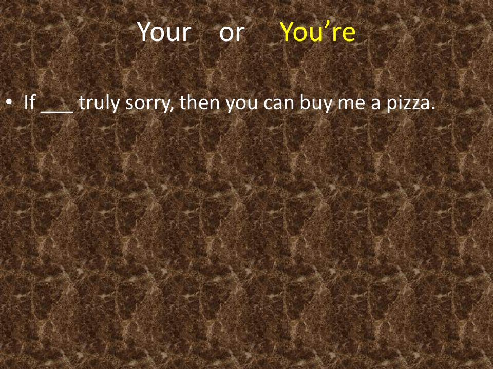 Your or You're If ___ truly sorry, then you can buy me a pizza.