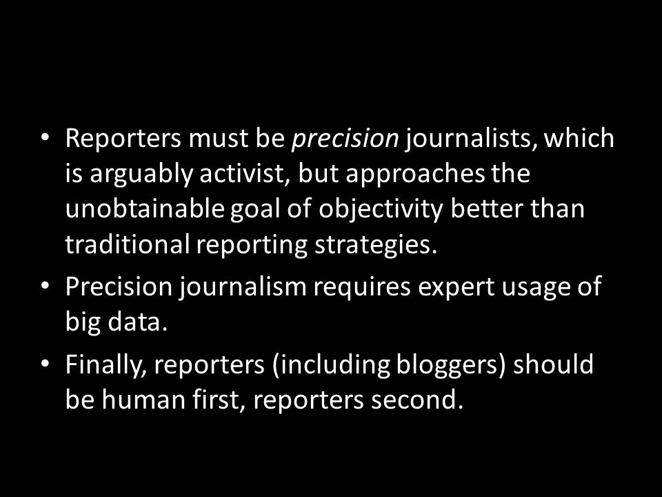 Reporters must be precision journalists, which is arguably activist, but approaches the unobtainable goal of objectivity better than traditional reporting strategies.