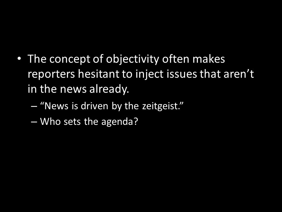 The concept of objectivity often makes reporters hesitant to inject issues that aren't in the news already.