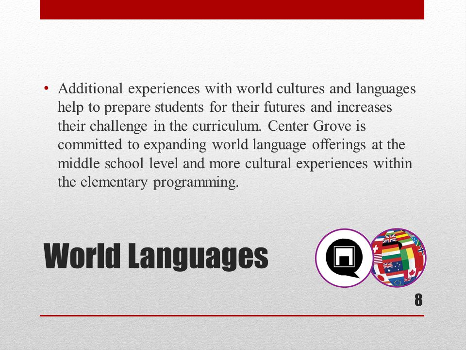 World Languages Additional experiences with world cultures and languages help to prepare students for their futures and increases their challenge in the curriculum.