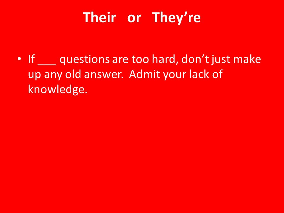 Their or They're If ___ questions are too hard, don't just make up any old answer.