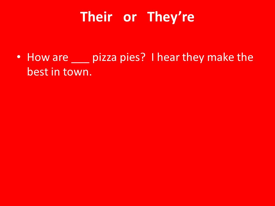 Their or They're How are ___ pizza pies I hear they make the best in town.