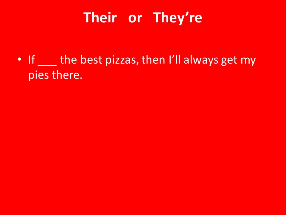 Their or They're If ___ the best pizzas, then I'll always get my pies there.