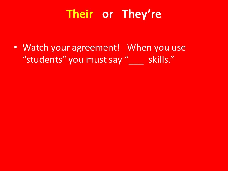 Their or They're Watch your agreement! When you use students you must say ___ skills.
