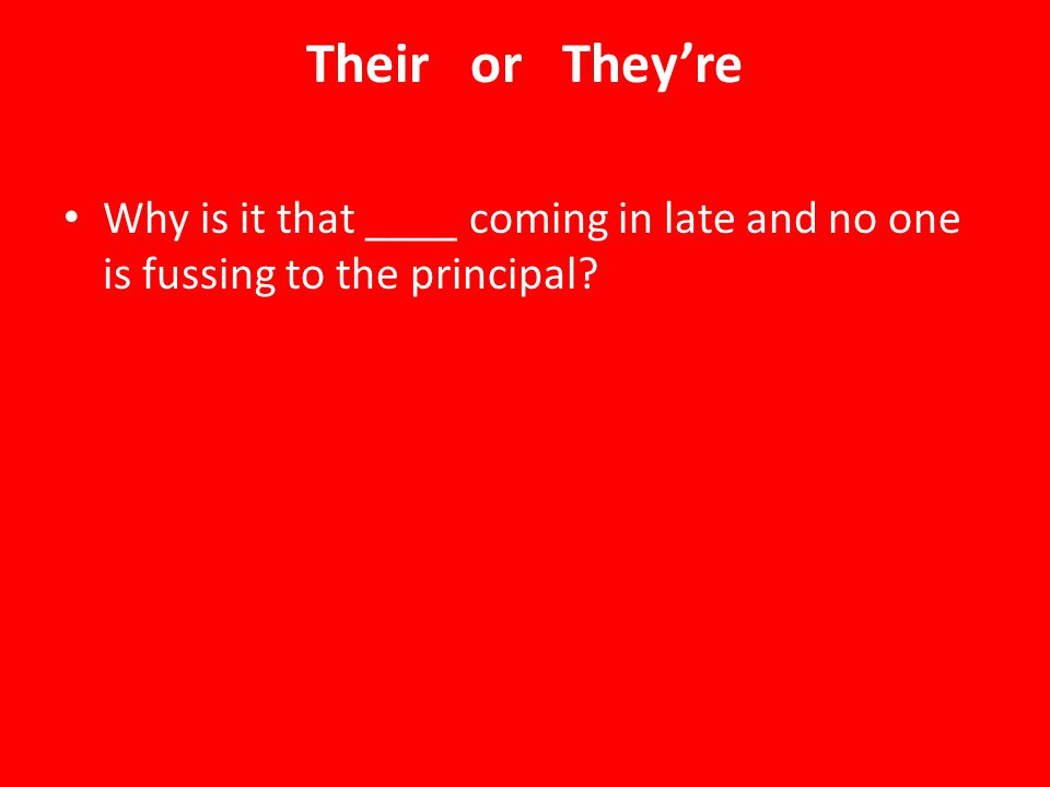 Their or They're Why is it that ____ coming in late and no one is fussing to the principal