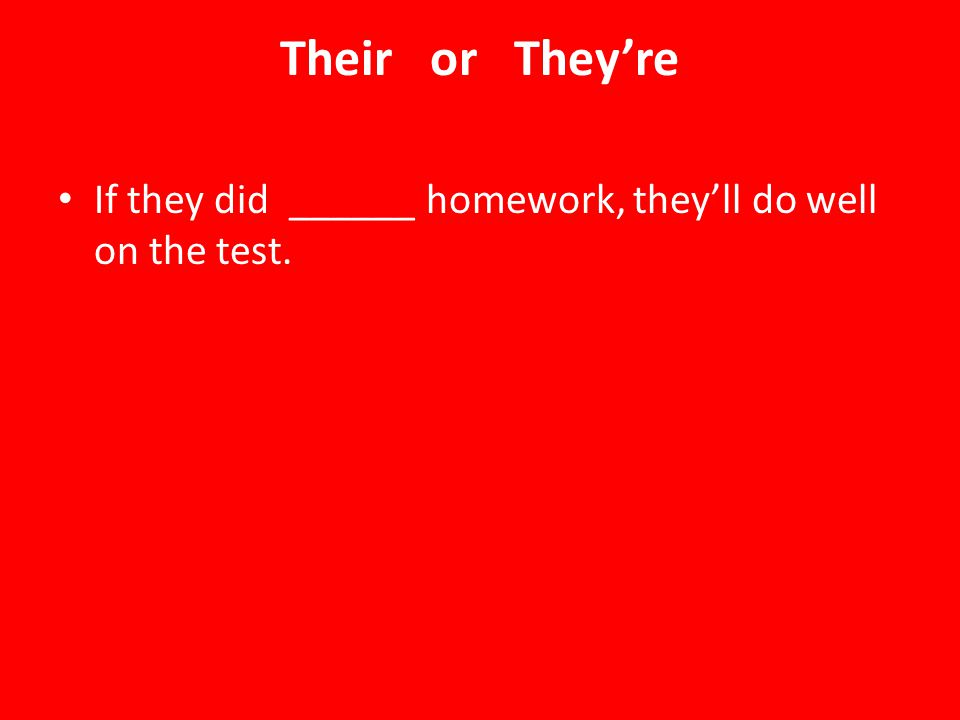 Their or They're If they did ______ homework, they'll do well on the test.
