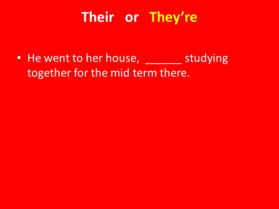Their or They're He went to her house, ______ studying together for the mid term there.